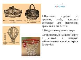 КОРЗИНА 1.Плетеное изделие из прутьев, луба, камыша, служащее для переноски,