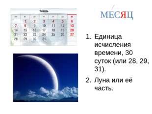 МЕСЯЦ Единица исчисления времени, 30 суток (или 28, 29, 31). Луна или её час