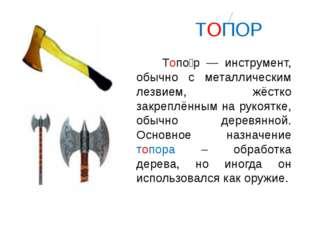 ТОПОР Топо́р — инструмент, обычно с металлическим лезвием, жёстко закреплённ