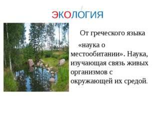 ЭКОЛОГИЯ От греческого языка «наука о местообитании». Наука, изучающая связь