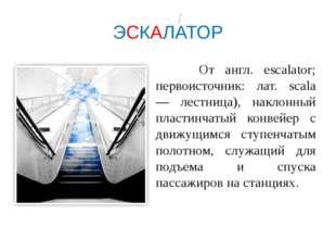 ЭСКАЛАТОР От англ. escalator; первоисточник: лат. scala — лестница), наклонны