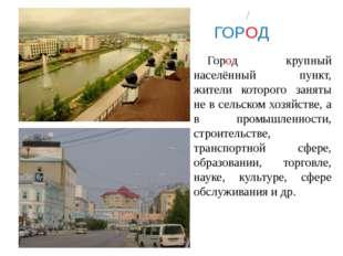 ГОРОД Город крупный населённый пункт, жители которого заняты не в сельском