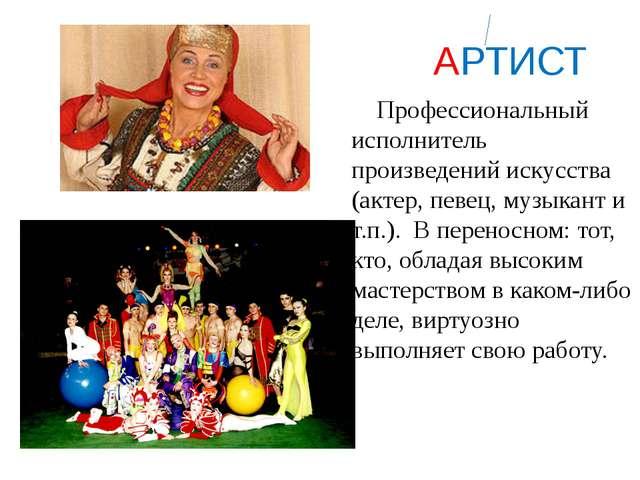 АРТИСТ Профессиональный исполнитель произведений искусства (актер, певец, му...