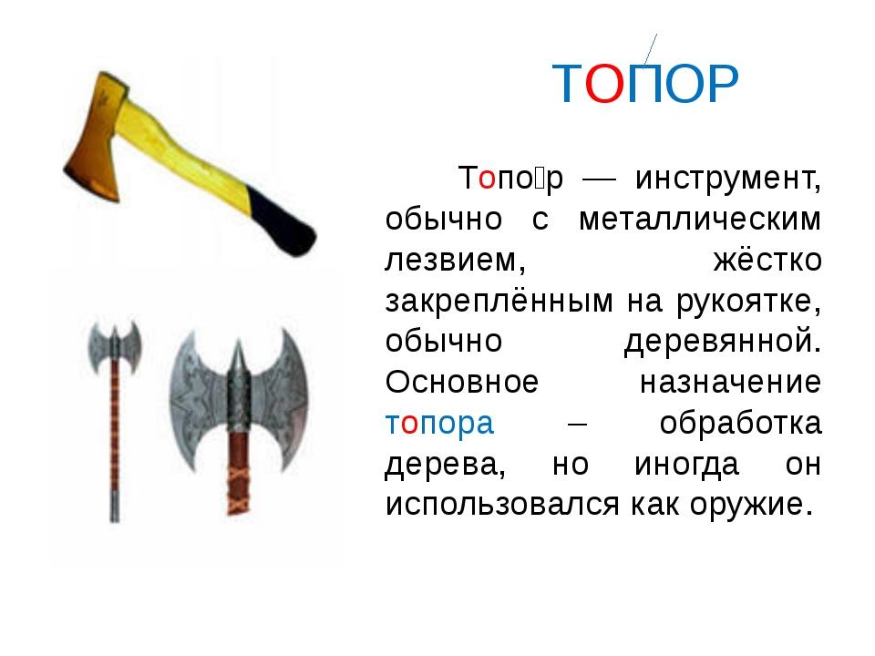 ТОПОР Топо́р — инструмент, обычно с металлическим лезвием, жёстко закреплённ...