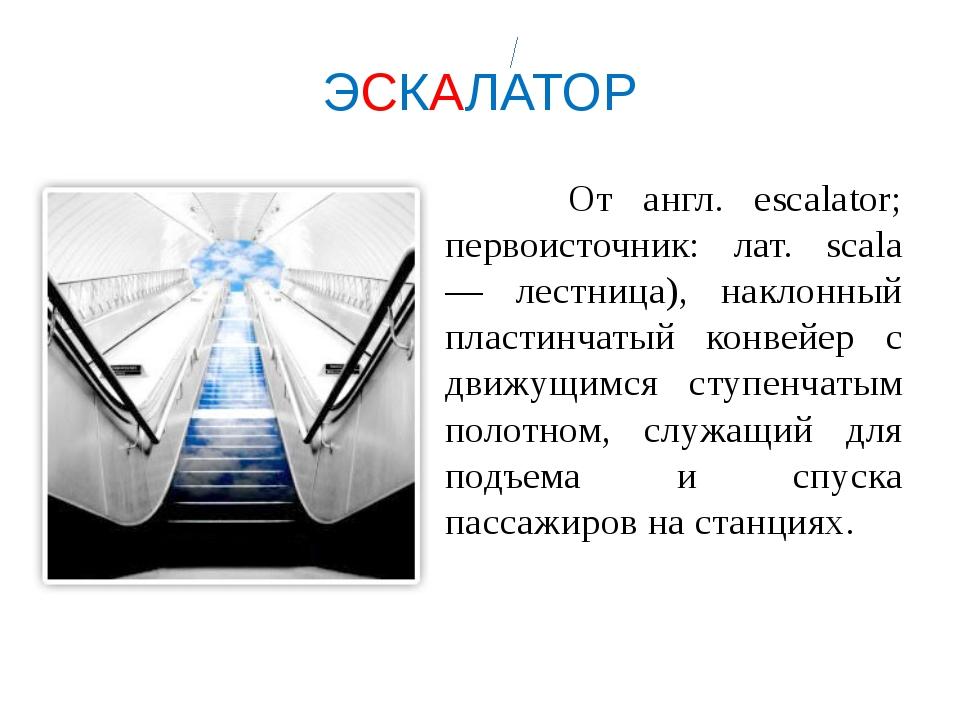 ЭСКАЛАТОР От англ. escalator; первоисточник: лат. scala — лестница), наклонны...