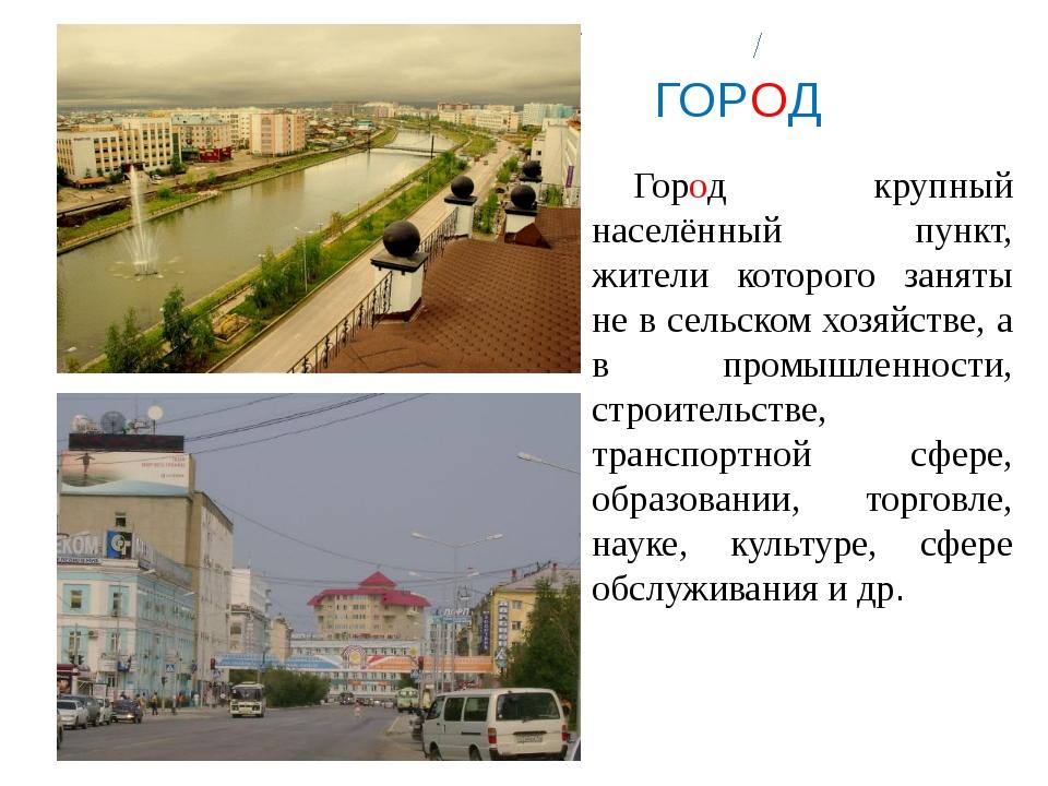 ГОРОД Город крупный населённый пункт, жители которого заняты не в сельском...