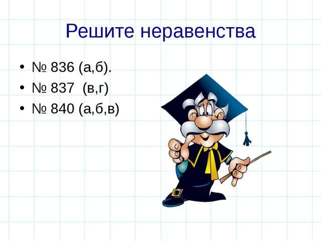 Решите неравенства № 836 (а,б). № 837 (в,г) № 840 (а,б,в)