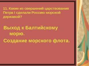 11. Какие из свершений царствования Петра I сделали Россию морской державой?