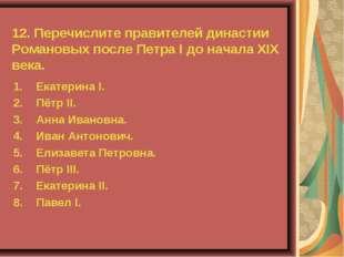 12. Перечислите правителей династии Романовых после Петра I до начала XIX век