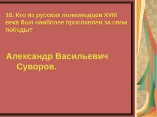 16. Кто из русских полководцев XVIII века был наиболее прославлен за свои поб