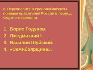 3. Перечислите в хронологическом порядке правителей России в период Смутного