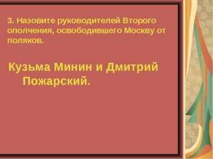 3. Назовите руководителей Второго ополчения, освободившего Москву от поляков.
