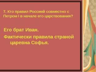 7. Кто правил Россией совместно с Петром I в начале его царствования? Его бра
