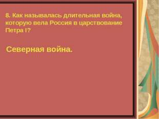 8. Как называлась длительная война, которую вела Россия в царствование Петра
