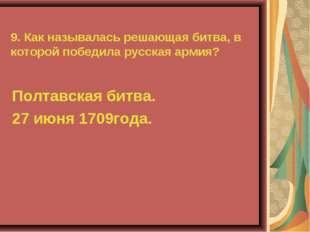 9. Как называлась решающая битва, в которой победила русская армия? Полтавска