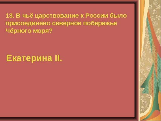 13. В чьё царствование к России было присоединено северное побережье Чёрного...