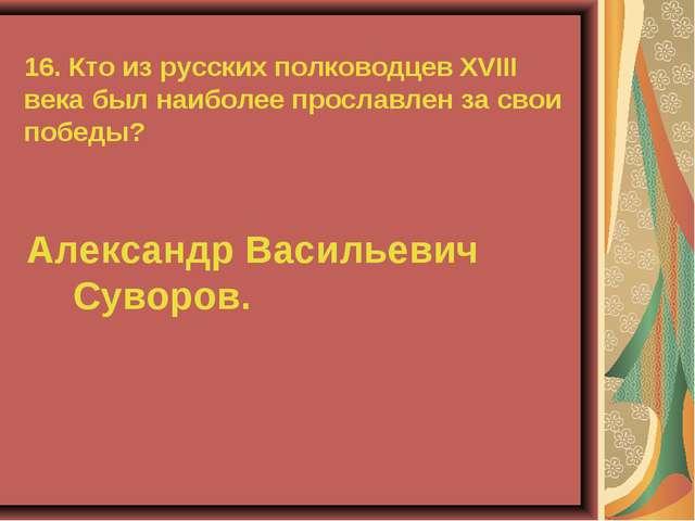 16. Кто из русских полководцев XVIII века был наиболее прославлен за свои поб...