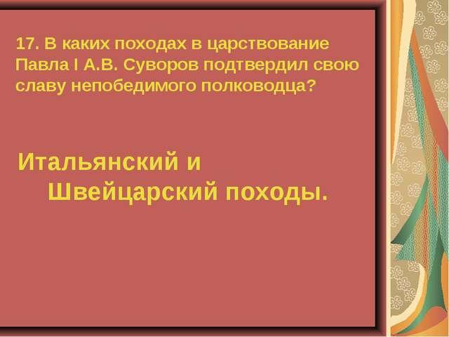 17. В каких походах в царствование Павла I А.В. Суворов подтвердил свою славу...