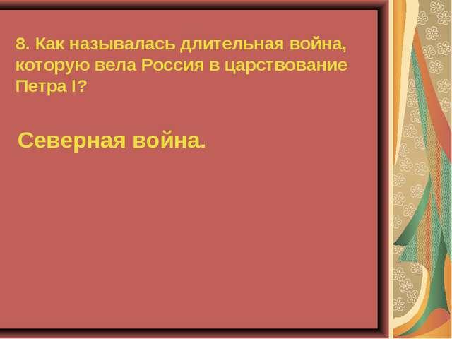 8. Как называлась длительная война, которую вела Россия в царствование Петра...