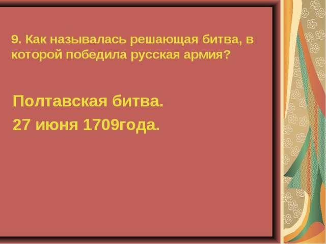 9. Как называлась решающая битва, в которой победила русская армия? Полтавска...