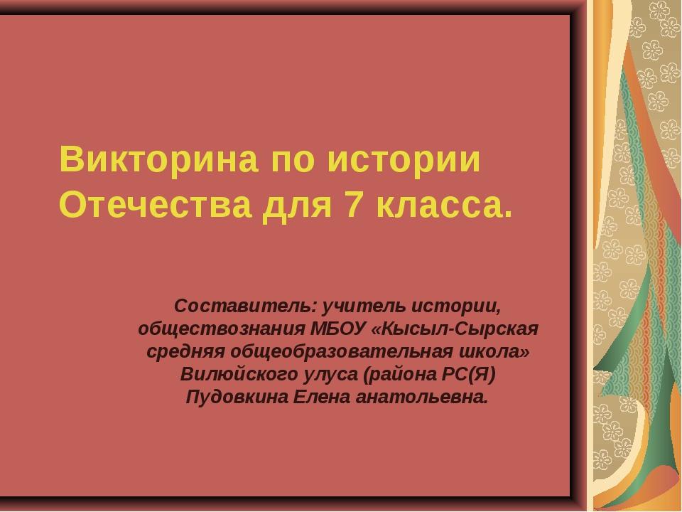 Викторина по истории Отечества для 7 класса. Составитель: учитель истории, об...