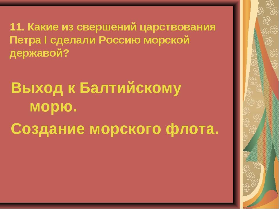 11. Какие из свершений царствования Петра I сделали Россию морской державой?...