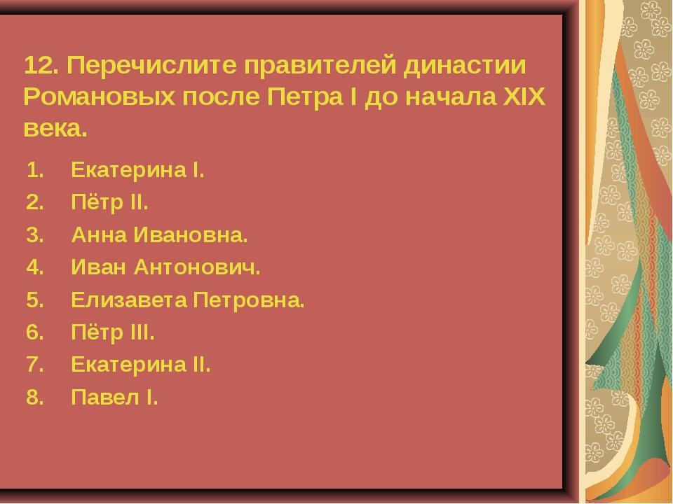 12. Перечислите правителей династии Романовых после Петра I до начала XIX век...