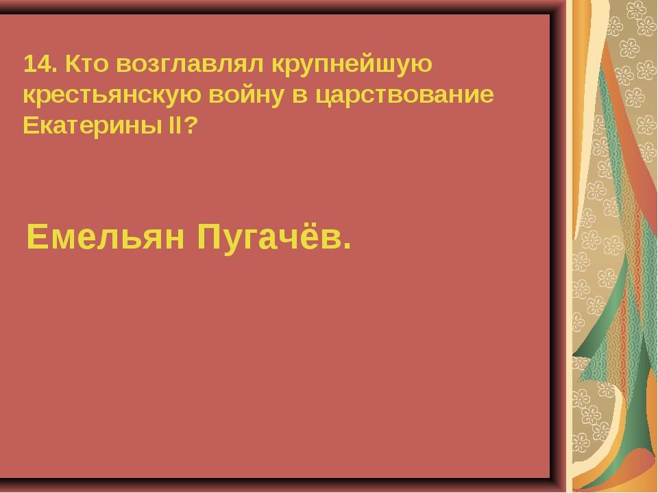 14. Кто возглавлял крупнейшую крестьянскую войну в царствование Екатерины II?...
