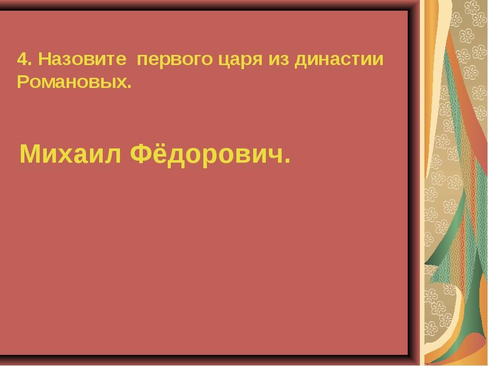 4. Назовите первого царя из династии Романовых. Михаил Фёдорович.
