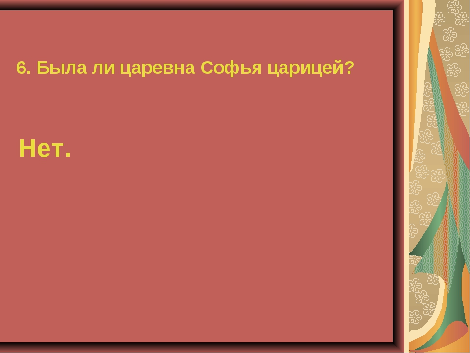 6. Была ли царевна Софья царицей? Нет.
