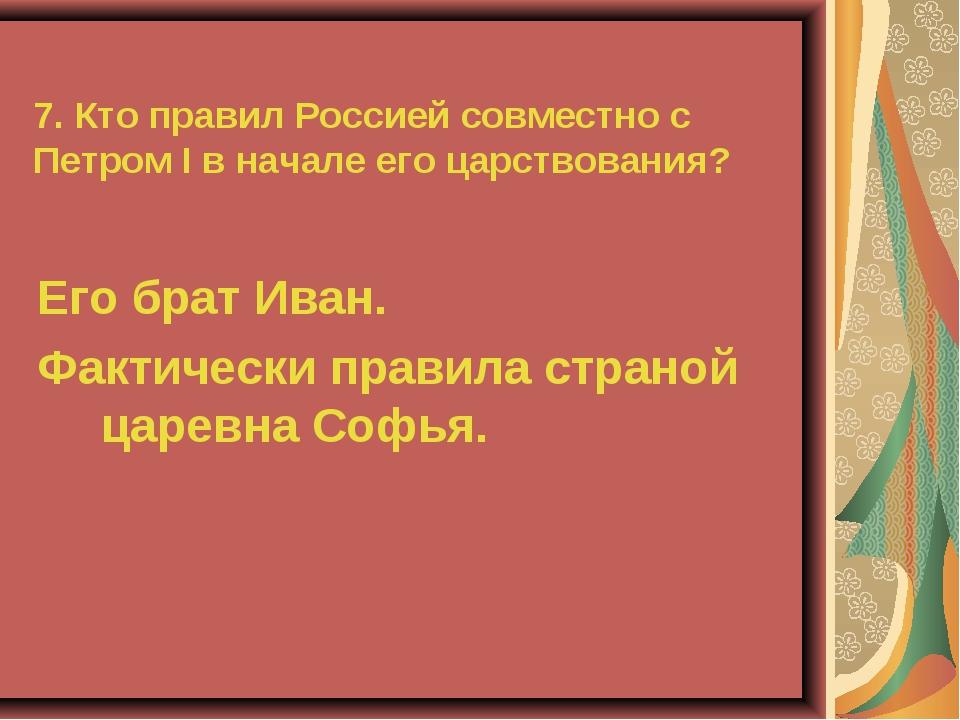 7. Кто правил Россией совместно с Петром I в начале его царствования? Его бра...