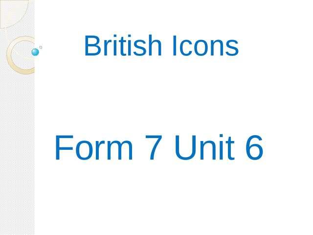 British Icons Form 7 Unit 6