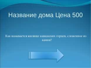 Название дома Цена 500 Как называется жилище кавказских горцев, сложенное из
