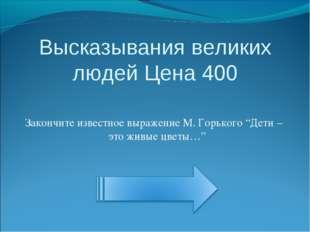 Высказывания великих людей Цена 400 Закончите известное выражение М. Горького