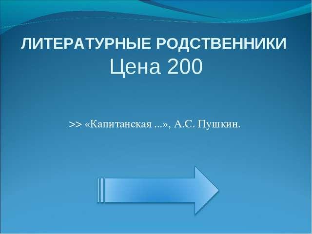 ЛИТЕРАТУРНЫЕ РОДСТВЕННИКИ Цена 200 >> «Капитанская ...», А.С. Пушкин.