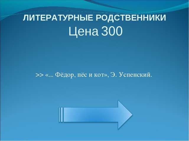 ЛИТЕРАТУРНЫЕ РОДСТВЕННИКИ Цена 300 >> «... Фёдор, пёс и кот», Э. Успенский.