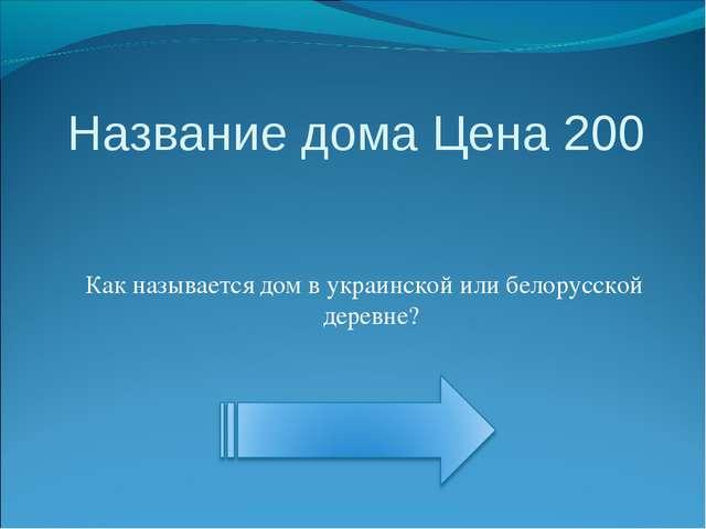 Название дома Цена 200 Как называется дом в украинской или белорусской деревне?