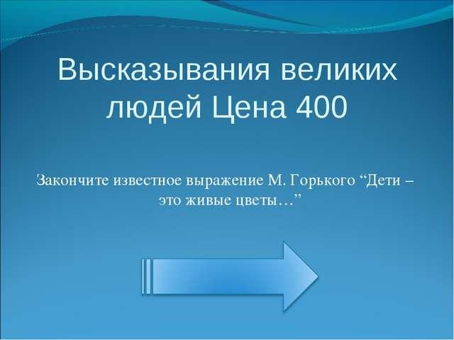 Высказывания великих людей Цена 400 Закончите известное выражение М. Горького...