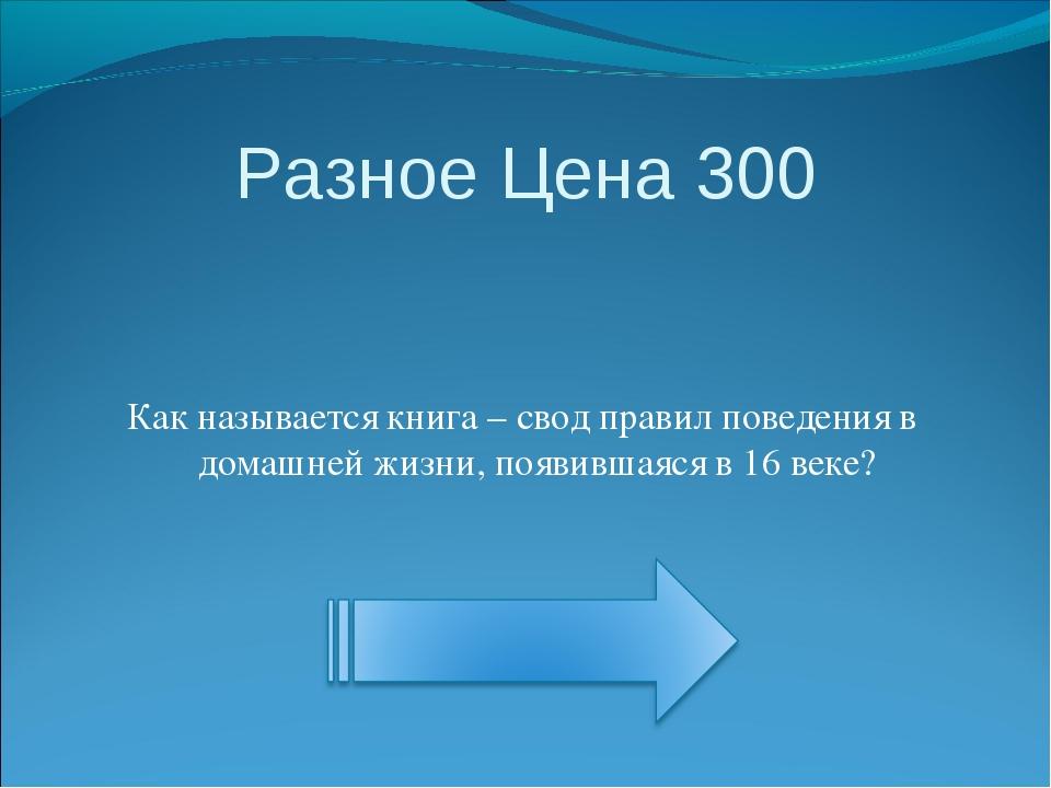 Разное Цена 300 Как называется книга – свод правил поведения в домашней жизни...