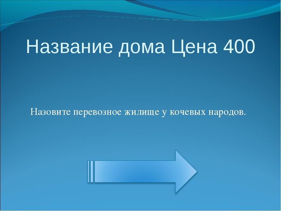 Название дома Цена 400 Назовите перевозное жилище у кочевых народов.