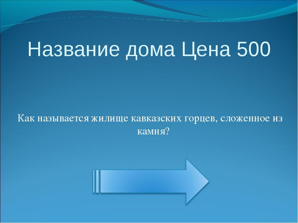 Название дома Цена 500 Как называется жилище кавказских горцев, сложенное из...