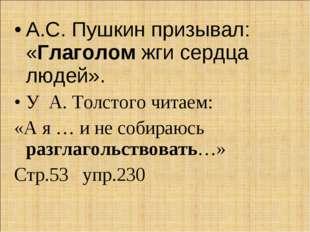 А.С. Пушкин призывал: «Глаголом жги сердца людей». У А. Толстого читаем: «А я