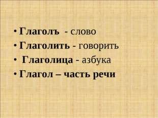 Глаголъ - слово Глаголить - говорить Глаголица - азбука Глагол – часть речи