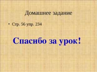 Домашнее задание Стр. 56 упр. 234 Спасибо за урок!