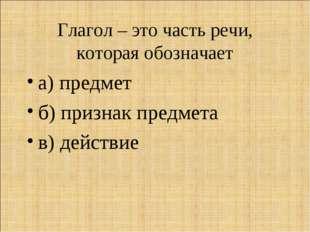 Глагол – это часть речи, которая обозначает а) предмет б) признак предмета в)