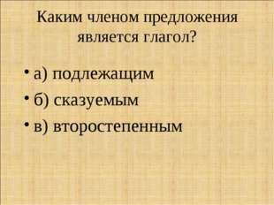 Каким членом предложения является глагол? а) подлежащим б) сказуемым в) второ