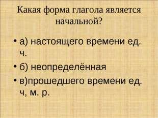Какая форма глагола является начальной? а) настоящего времени ед. ч. б) неопр