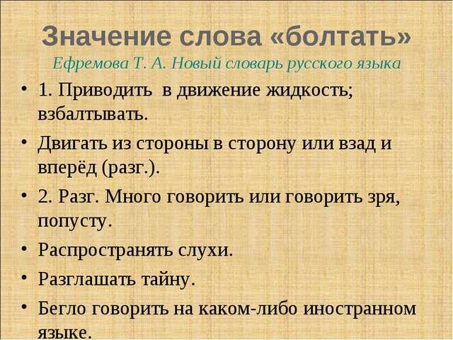Значение слова «болтать» Ефремова Т. А. Новый словарь русского языка 1. Приво...