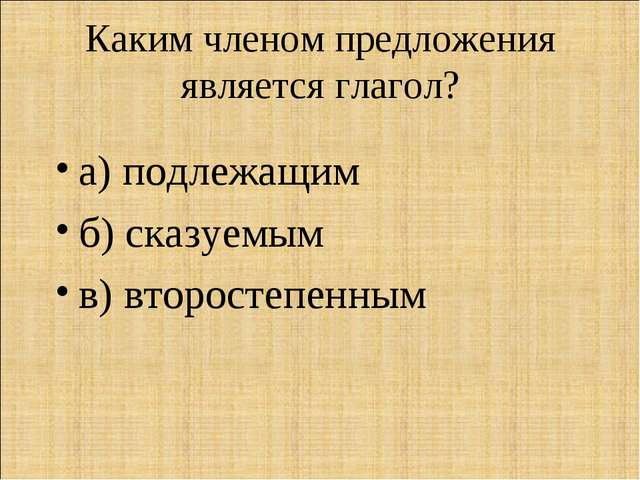 Каким членом предложения является глагол? а) подлежащим б) сказуемым в) второ...