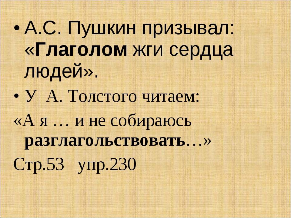 А.С. Пушкин призывал: «Глаголом жги сердца людей». У А. Толстого читаем: «А я...